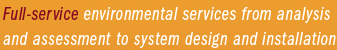 Full-service environmental services from analysis and assessment to system design and installation